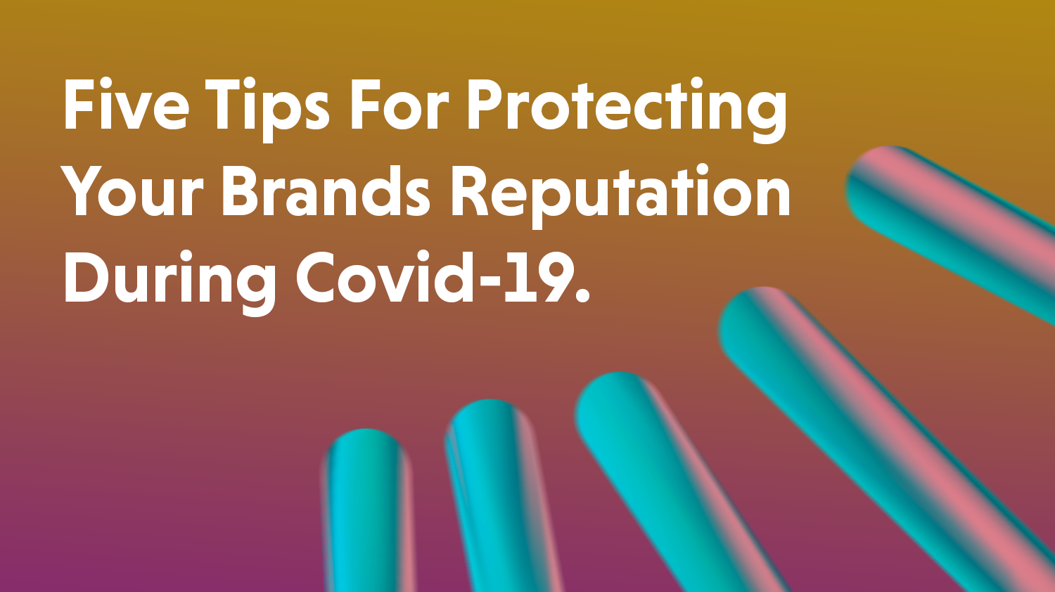 5 Tips For Protecting Your Brands Reputation During Covid-19